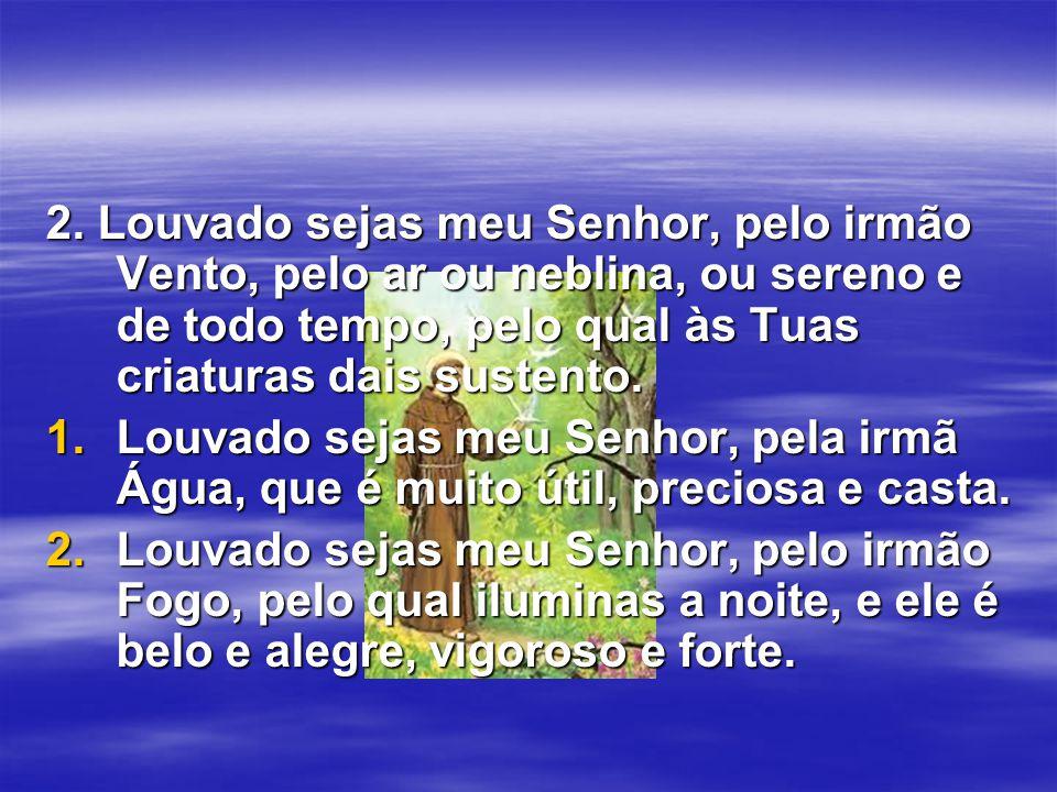 2. Louvado sejas meu Senhor, pelo irmão Vento, pelo ar ou neblina, ou sereno e de todo tempo, pelo qual às Tuas criaturas dais sustento.