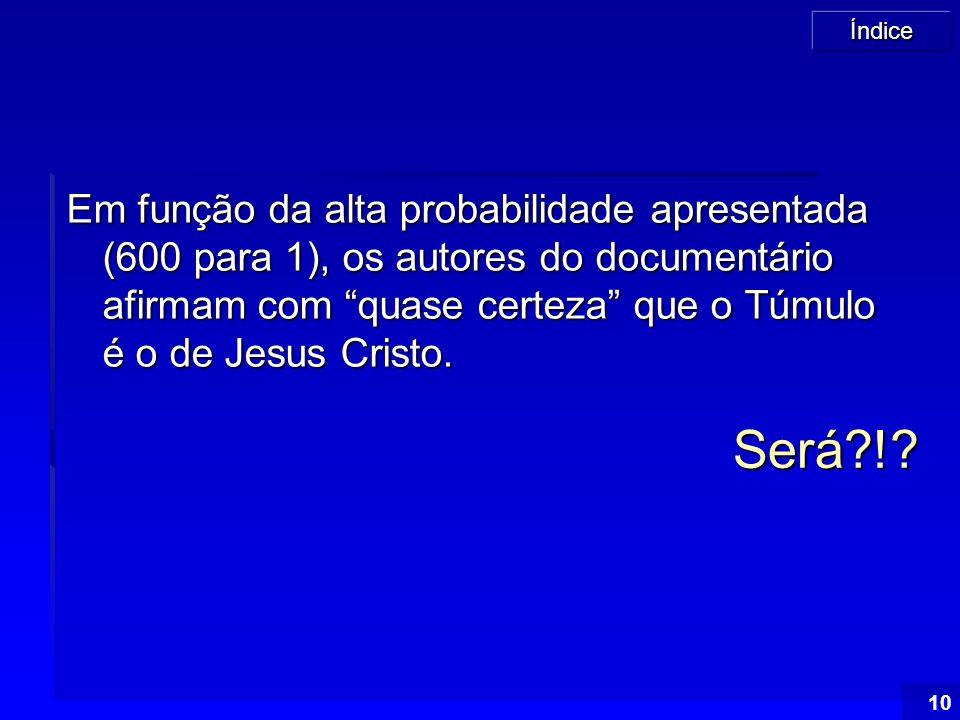 Em função da alta probabilidade apresentada (600 para 1), os autores do documentário afirmam com quase certeza que o Túmulo é o de Jesus Cristo.