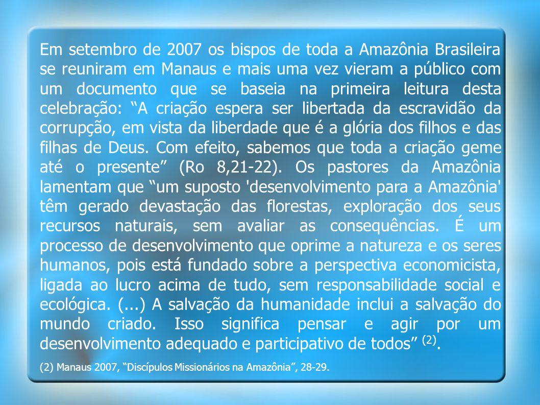 Em setembro de 2007 os bispos de toda a Amazônia Brasileira se reuniram em Manaus e mais uma vez vieram a público com um documento que se baseia na primeira leitura desta celebração: A criação espera ser libertada da escravidão da corrupção, em vista da liberdade que é a glória dos filhos e das filhas de Deus. Com efeito, sabemos que toda a criação geme até o presente (Ro 8,21-22). Os pastores da Amazônia lamentam que um suposto desenvolvimento para a Amazônia têm gerado devastação das florestas, exploração dos seus recursos naturais, sem avaliar as consequências. É um processo de desenvolvimento que oprime a natureza e os seres humanos, pois está fundado sobre a perspectiva economicista, ligada ao lucro acima de tudo, sem responsabilidade social e ecológica. (...) A salvação da humanidade inclui a salvação do mundo criado. Isso significa pensar e agir por um desenvolvimento adequado e participativo de todos (2).