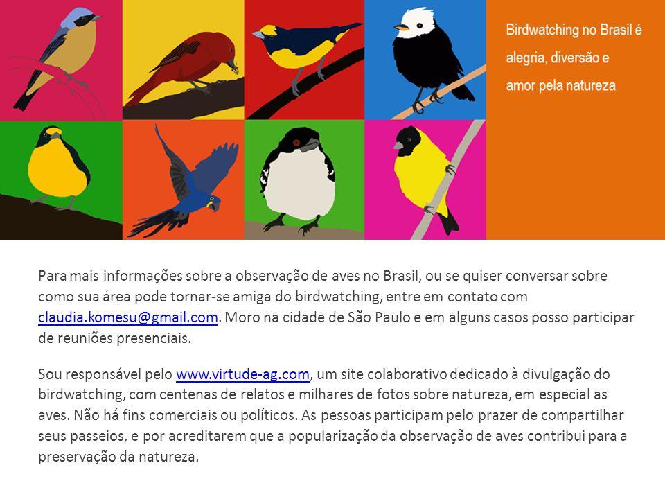 Para mais informações sobre a observação de aves no Brasil, ou se quiser conversar sobre como sua área pode tornar-se amiga do birdwatching, entre em contato com claudia.komesu@gmail.com. Moro na cidade de São Paulo e em alguns casos posso participar de reuniões presenciais.