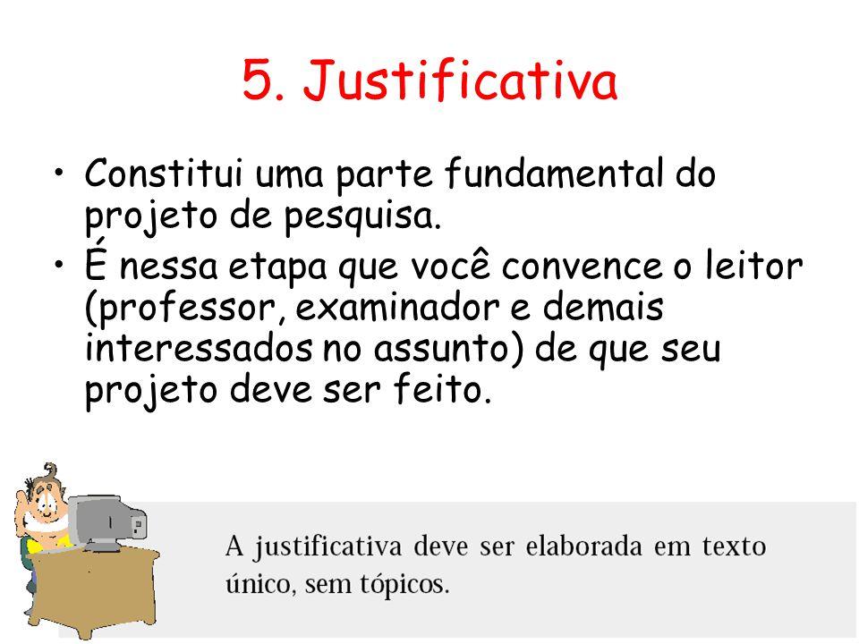 5. Justificativa Constitui uma parte fundamental do projeto de pesquisa.
