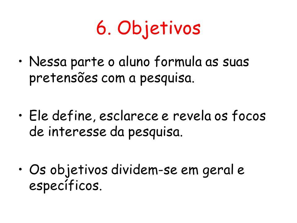 6. Objetivos Nessa parte o aluno formula as suas pretensões com a pesquisa. Ele define, esclarece e revela os focos de interesse da pesquisa.