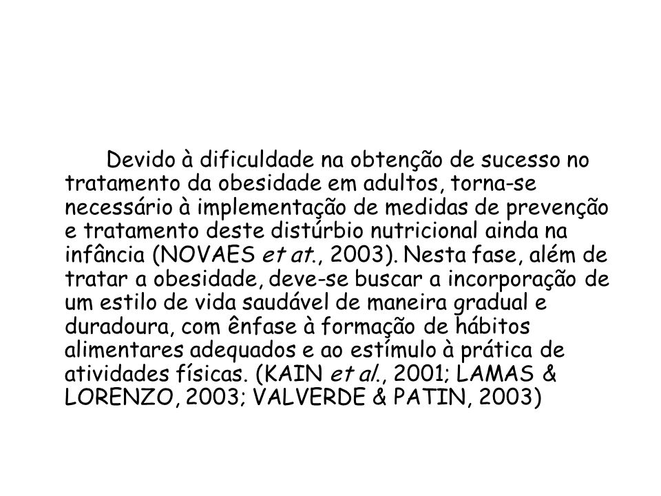 Devido à dificuldade na obtenção de sucesso no tratamento da obesidade em adultos, torna-se necessário à implementação de medidas de prevenção e tratamento deste distúrbio nutricional ainda na infância (NOVAES et at., 2003).