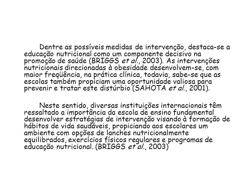 Dentre as possíveis medidas de intervenção, destaca-se a educação nutricional como um componente decisivo na promoção de saúde (BRIGGS et al., 2003). As intervenções nutricionais direcionadas à obesidade desenvolvem-se, com maior freqüência, na prática clínica, todavia, sabe-se que as escolas também propiciam uma oportunidade valiosa para prevenir e tratar este distúrbio (SAHOTA et al., 2001).