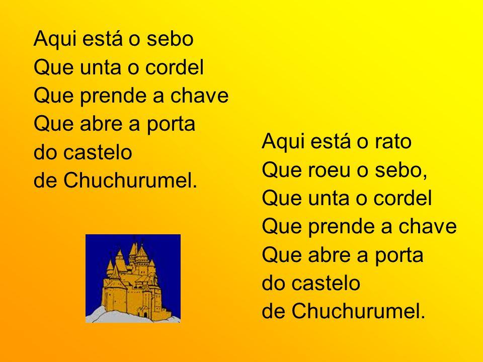 Aqui está o sebo Que unta o cordel. Que prende a chave. Que abre a porta. do castelo. de Chuchurumel.