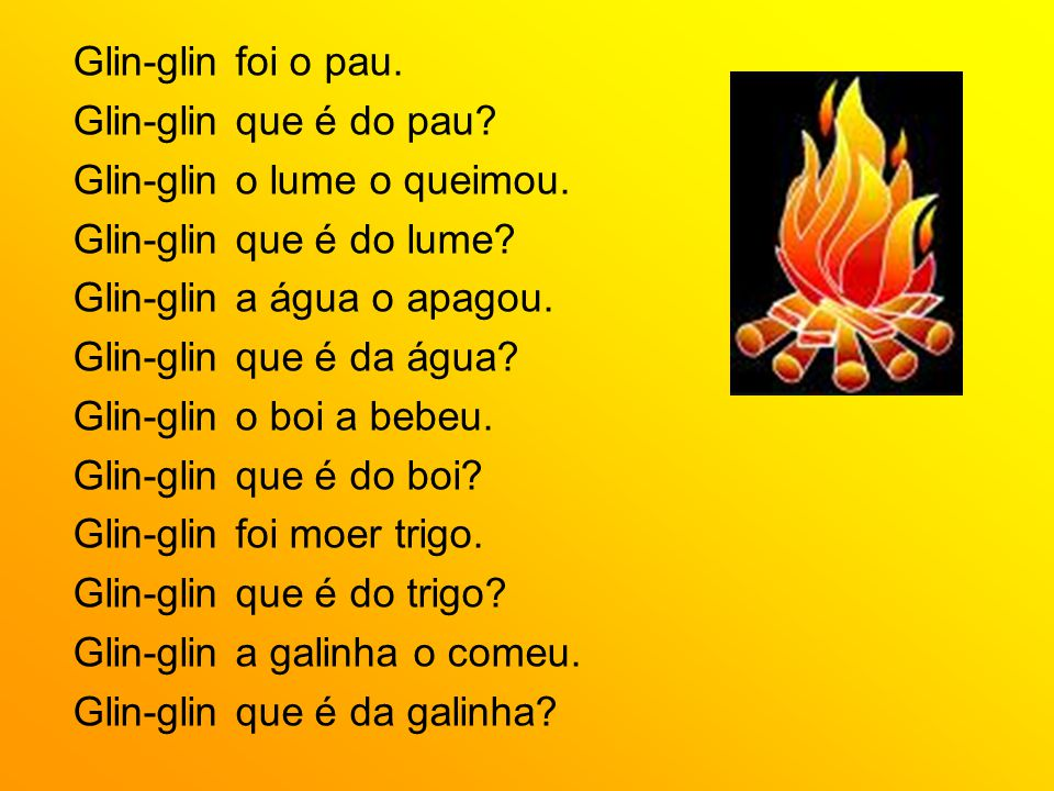 Glin-glin foi o pau. Glin-glin que é do pau Glin-glin o lume o queimou. Glin-glin que é do lume