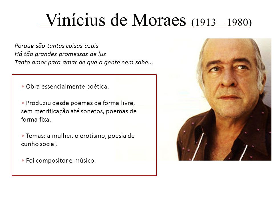 Vinícius de Moraes (1913 – 1980) Porque são tantas coisas azuis Há tão grandes promessas de luz Tanto amor para amar de que a gente nem sabe...