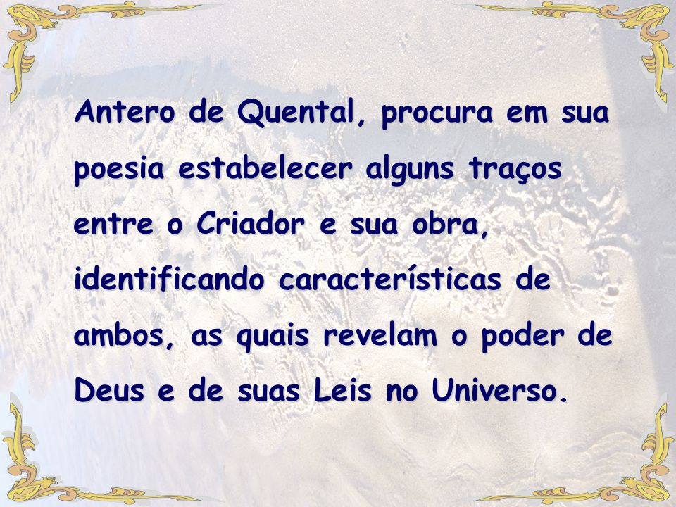 Antero de Quental, procura em sua poesia estabelecer alguns traços entre o Criador e sua obra, identificando características de ambos, as quais revelam o poder de Deus e de suas Leis no Universo.