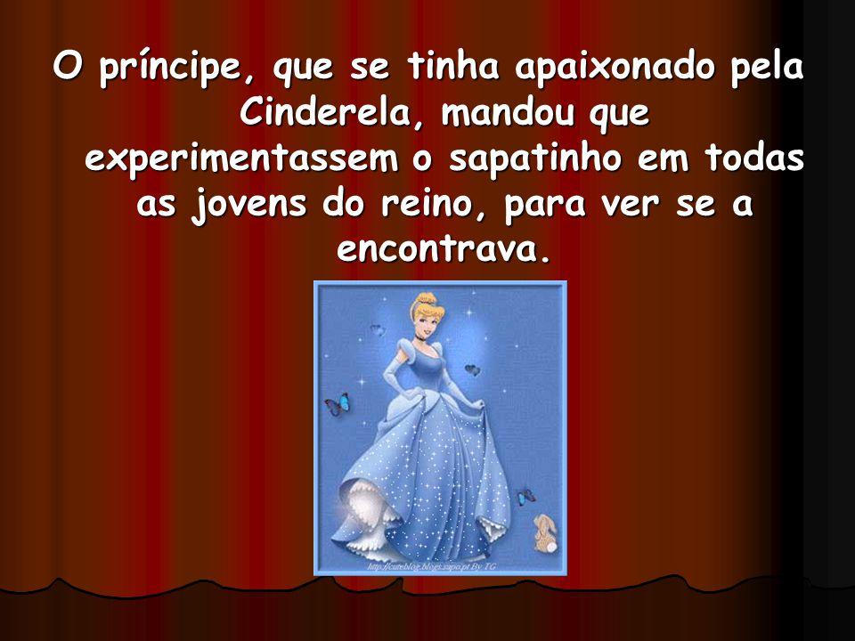 O príncipe, que se tinha apaixonado pela Cinderela, mandou que experimentassem o sapatinho em todas as jovens do reino, para ver se a encontrava.