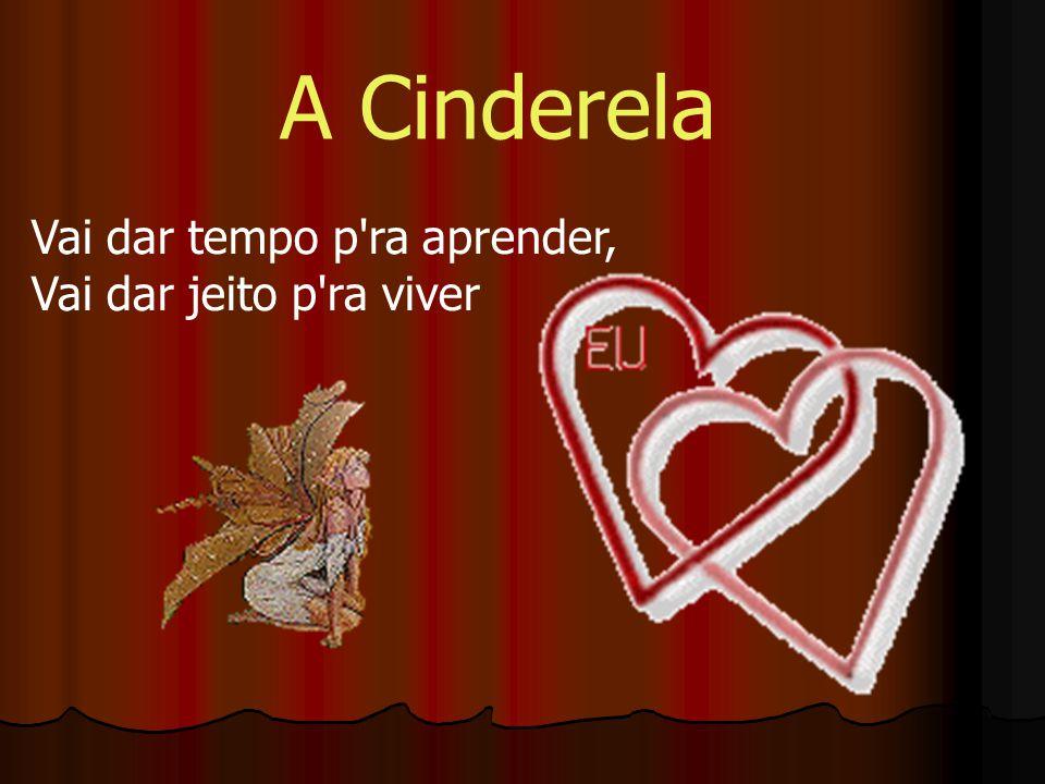 A Cinderela Vai dar tempo p ra aprender, Vai dar jeito p ra viver