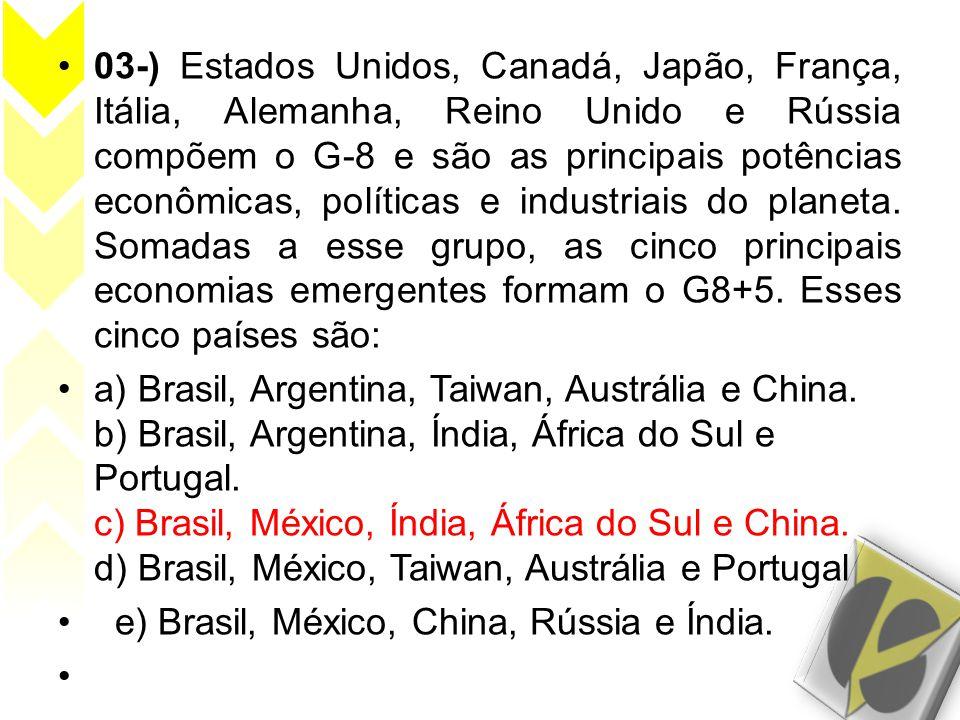 03-) Estados Unidos, Canadá, Japão, França, Itália, Alemanha, Reino Unido e Rússia compõem o G-8 e são as principais potências econômicas, políticas e industriais do planeta. Somadas a esse grupo, as cinco principais economias emergentes formam o G8+5. Esses cinco países são: