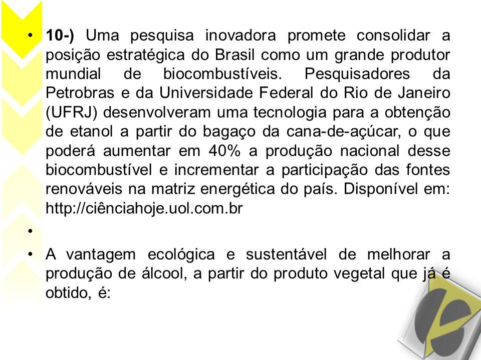 10-) Uma pesquisa inovadora promete consolidar a posição estratégica do Brasil como um grande produtor mundial de biocombustíveis. Pesquisadores da Petrobras e da Universidade Federal do Rio de Janeiro (UFRJ) desenvolveram uma tecnologia para a obtenção de etanol a partir do bagaço da cana-de-açúcar, o que poderá aumentar em 40% a produção nacional desse biocombustível e incrementar a participação das fontes renováveis na matriz energética do país. Disponível em: http://ciênciahoje.uol.com.br