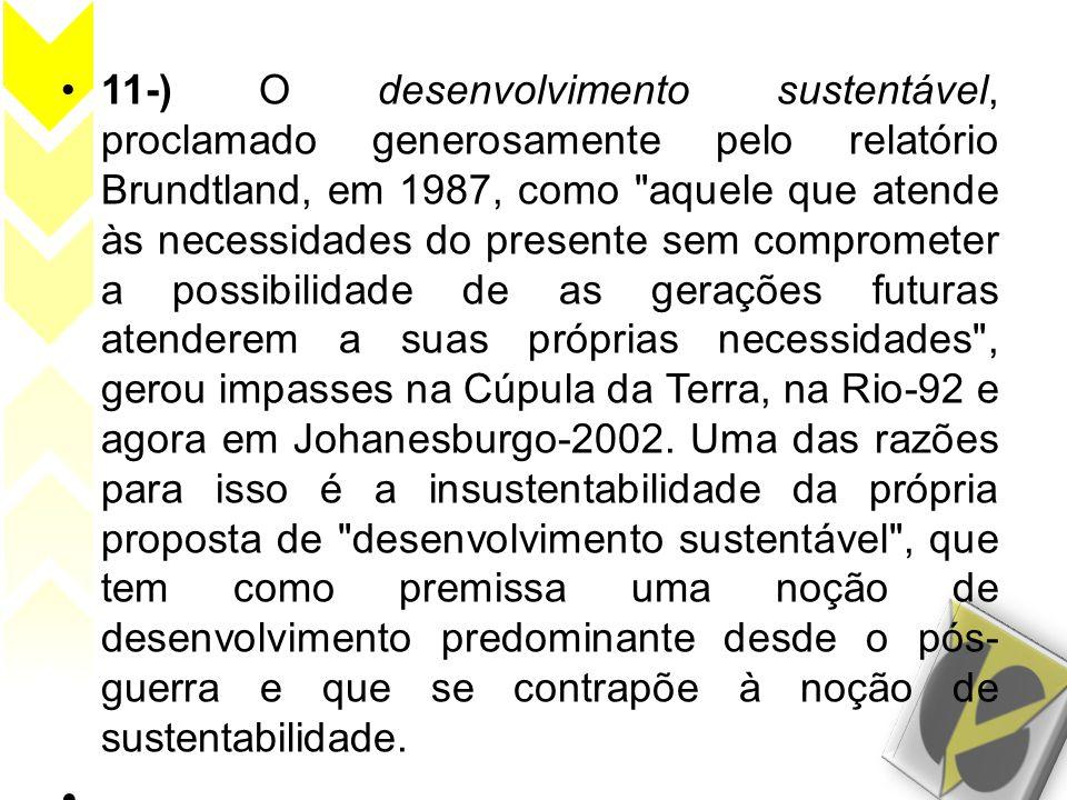 11-) O desenvolvimento sustentável, proclamado generosamente pelo relatório Brundtland, em 1987, como aquele que atende às necessidades do presente sem comprometer a possibilidade de as gerações futuras atenderem a suas próprias necessidades , gerou impasses na Cúpula da Terra, na Rio-92 e agora em Johanesburgo-2002.