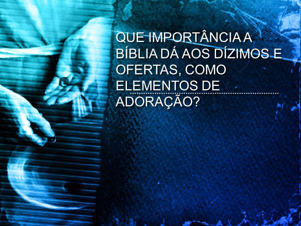 QUE IMPORTÂNCIA A BÍBLIA DÁ AOS DÍZIMOS E OFERTAS, COMO ELEMENTOS DE ADORAÇÃO