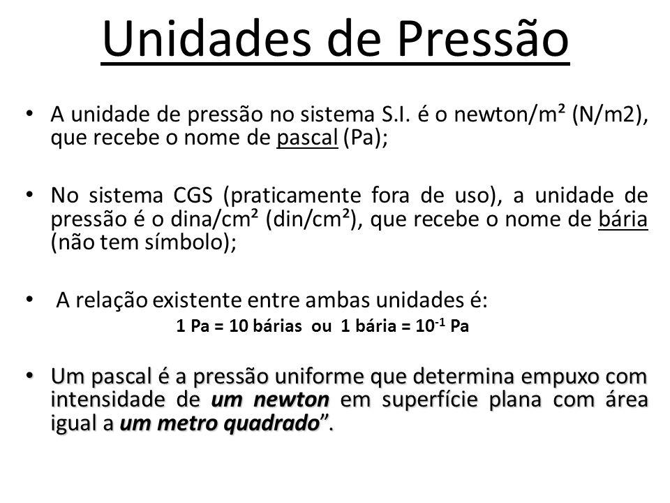 Unidades de Pressão A unidade de pressão no sistema S.I. é o newton/m² (N/m2), que recebe o nome de pascal (Pa);