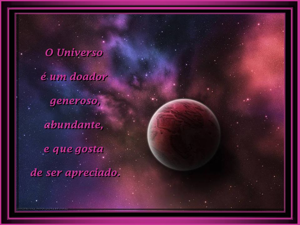O Universo é um doador generoso, abundante, e que gosta de ser apreciado.