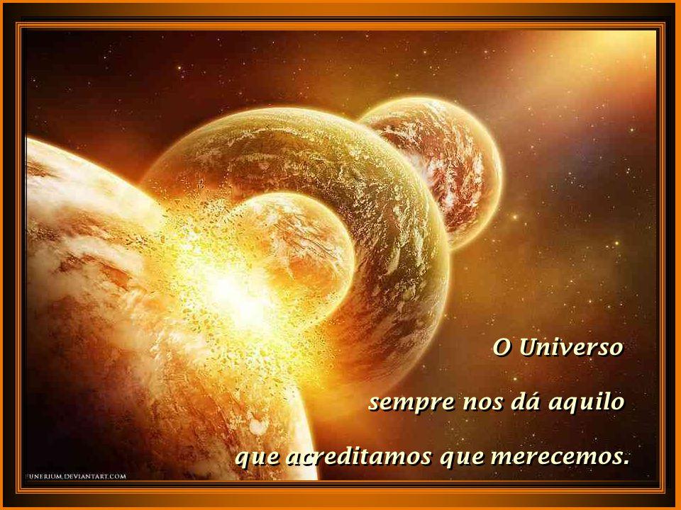 O Universo sempre nos dá aquilo que acreditamos que merecemos.