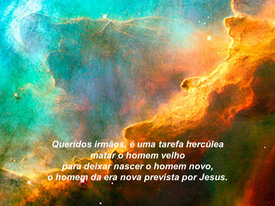Queridos irmãos, é uma tarefa hercúlea matar o homem velho para deixar nascer o homem novo, o homem da era nova prevista por Jesus.