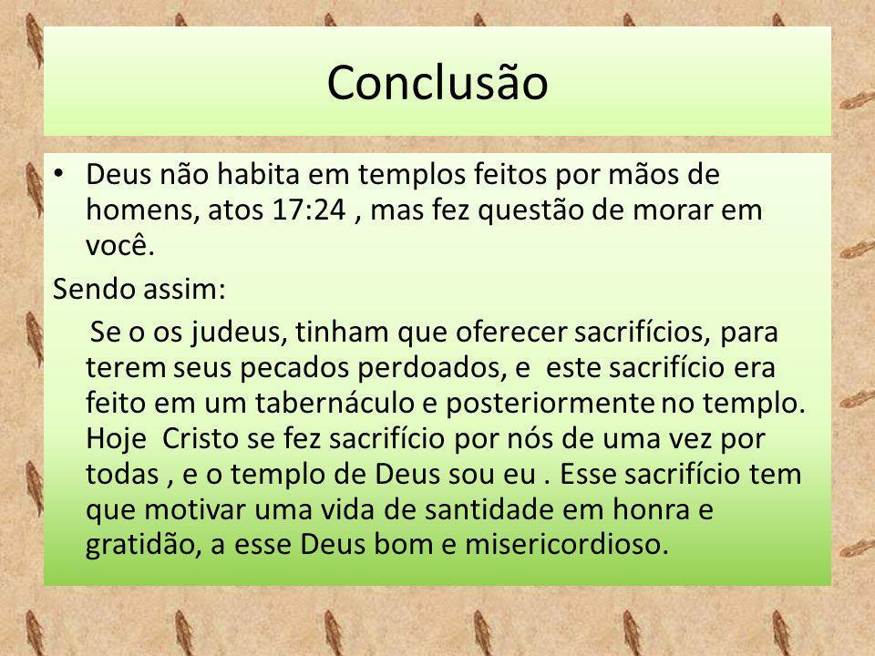 Conclusão Deus não habita em templos feitos por mãos de homens, atos 17:24 , mas fez questão de morar em você.