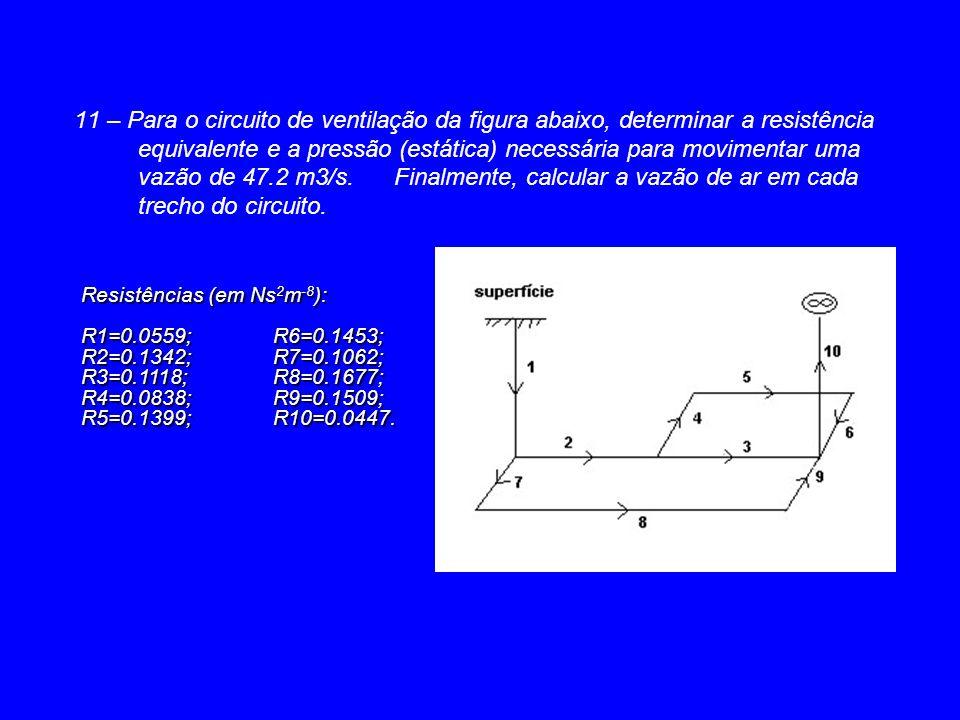 11 – Para o circuito de ventilação da figura abaixo, determinar a resistência equivalente e a pressão (estática) necessária para movimentar uma vazão de 47.2 m3/s. Finalmente, calcular a vazão de ar em cada trecho do circuito.