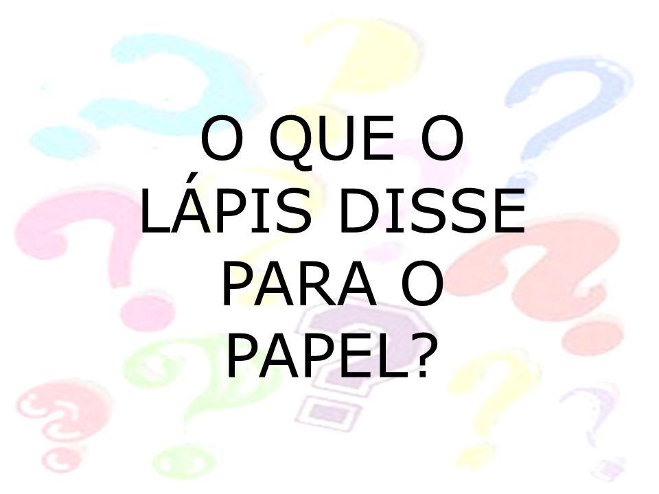 O QUE O LÁPIS DISSE PARA O PAPEL