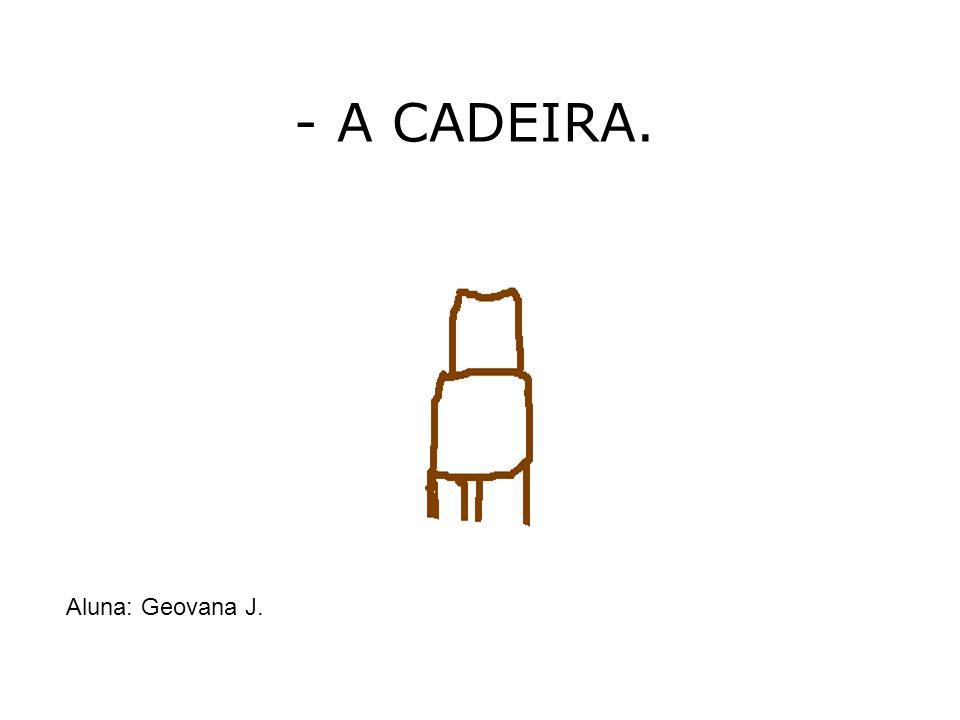 - A CADEIRA. Aluna: Geovana J.