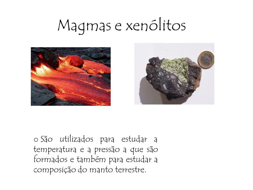 Magmas e xenólitos São utilizados para estudar a temperatura e a pressão a que são formados e também para estudar a composição do manto terrestre.