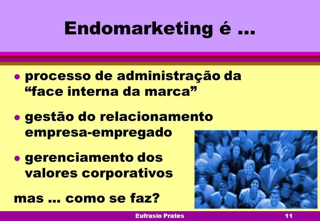 Endomarketing é ... processo de administração da face interna da marca gestão do relacionamento empresa-empregado.