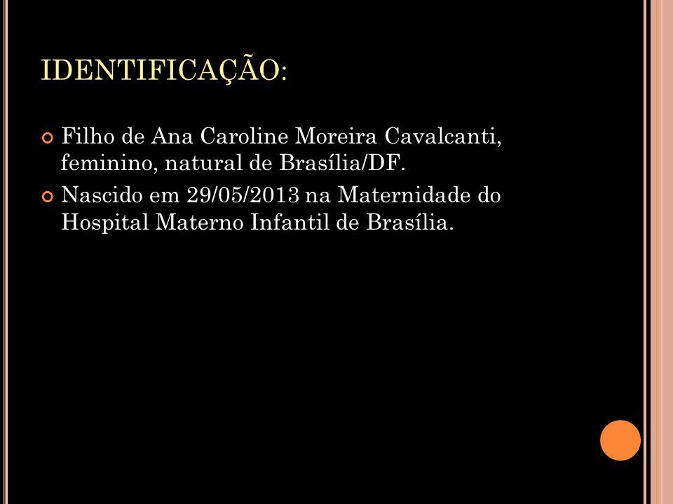 IDENTIFICAÇÃO: Filho de Ana Caroline Moreira Cavalcanti, feminino, natural de Brasília/DF.