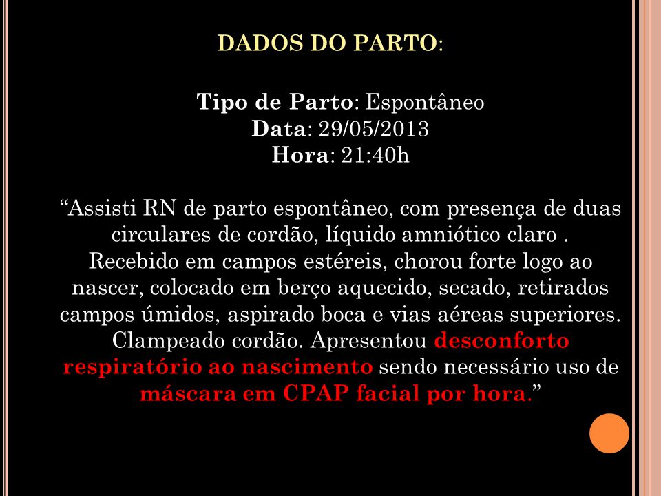 DADOS DO PARTO: Tipo de Parto: Espontâneo Data: 29/05/2013 Hora: 21:40h Assisti RN de parto espontâneo, com presença de duas circulares de cordão, líquido amniótico claro .