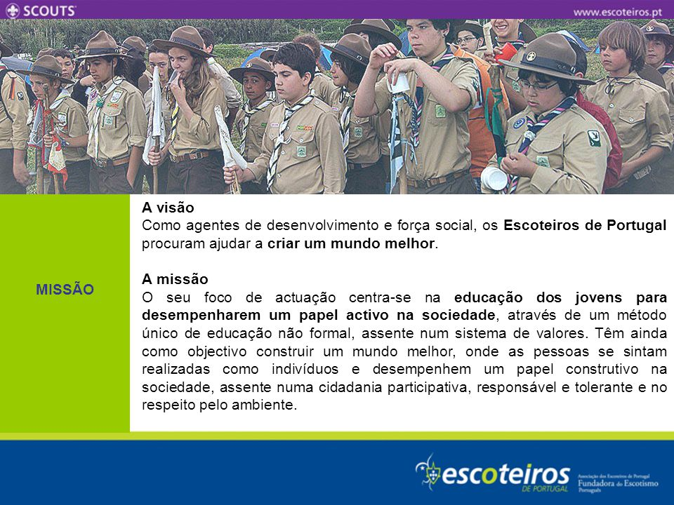 MISSÃO A visão. Como agentes de desenvolvimento e força social, os Escoteiros de Portugal procuram ajudar a criar um mundo melhor.