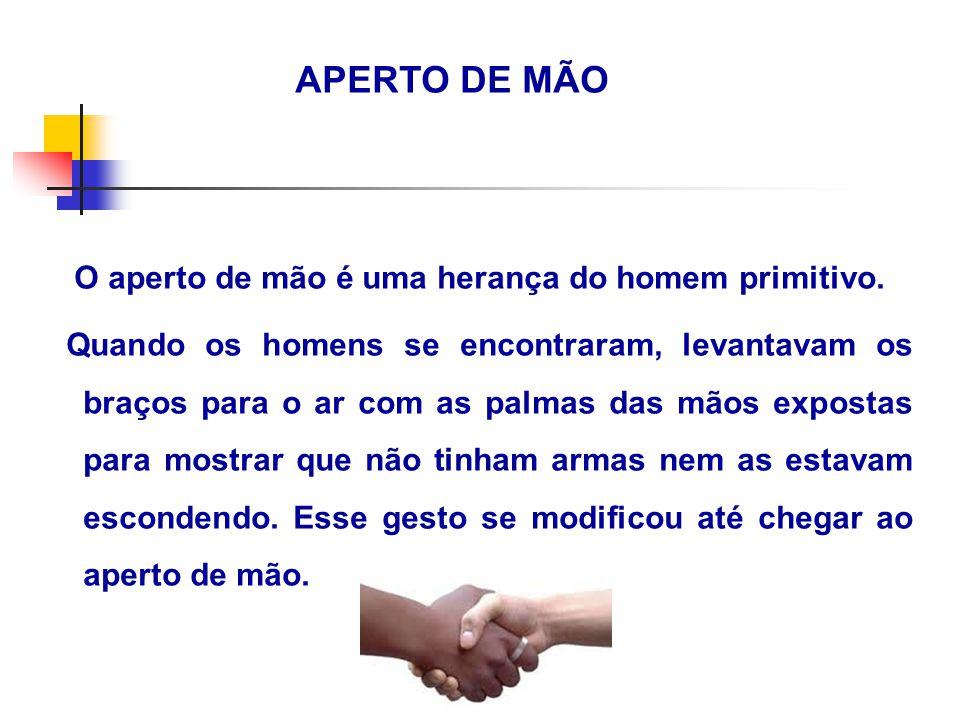 APERTO DE MÃO O aperto de mão é uma herança do homem primitivo.