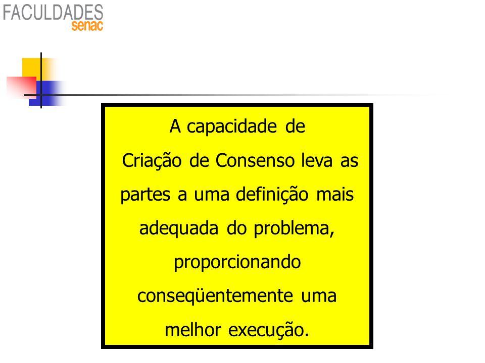 A capacidade de Criação de Consenso leva as partes a uma definição mais adequada do problema, proporcionando conseqüentemente uma melhor execução.
