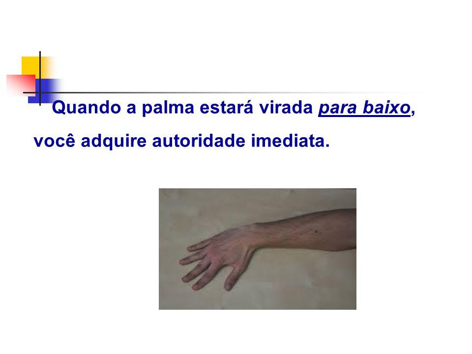 Quando a palma estará virada para baixo, você adquire autoridade imediata.