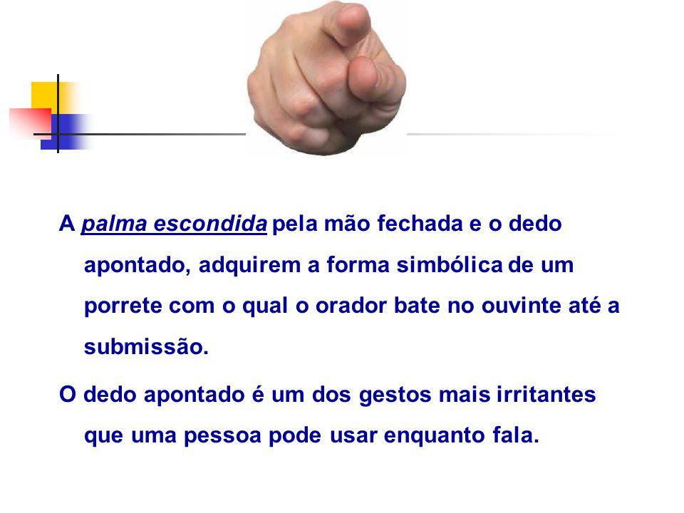 A palma escondida pela mão fechada e o dedo apontado, adquirem a forma simbólica de um porrete com o qual o orador bate no ouvinte até a submissão.