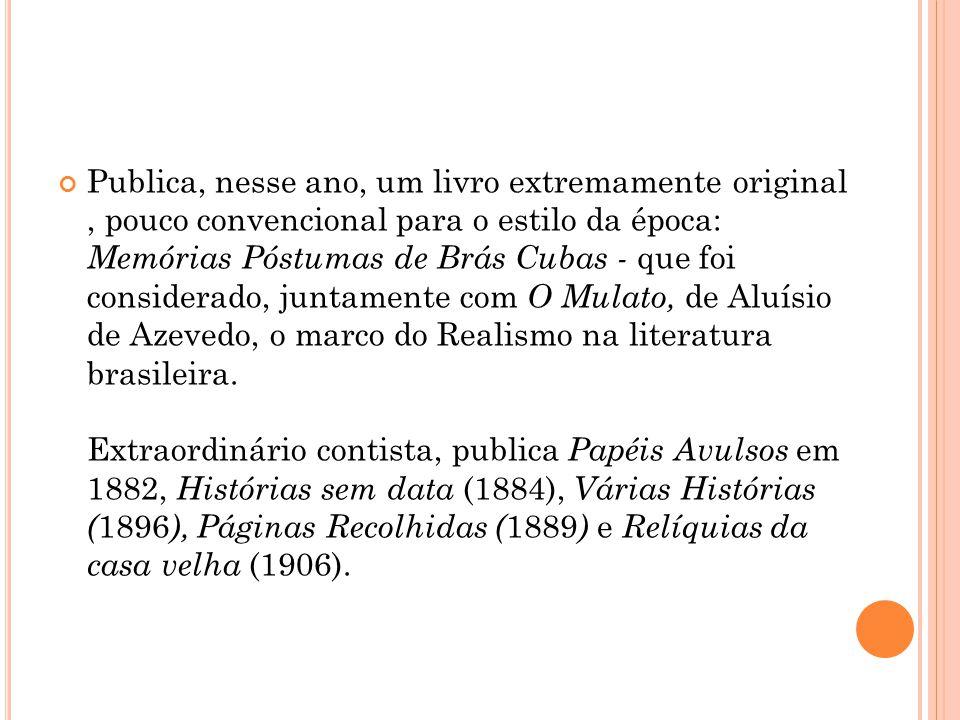 Publica, nesse ano, um livro extremamente original , pouco convencional para o estilo da época: Memórias Póstumas de Brás Cubas - que foi considerado, juntamente com O Mulato, de Aluísio de Azevedo, o marco do Realismo na literatura brasileira.