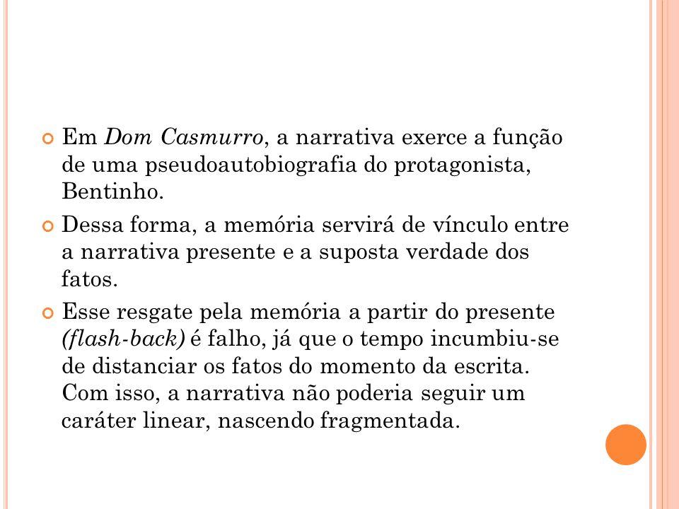 Em Dom Casmurro, a narrativa exerce a função de uma pseudoautobiografia do protagonista, Bentinho.
