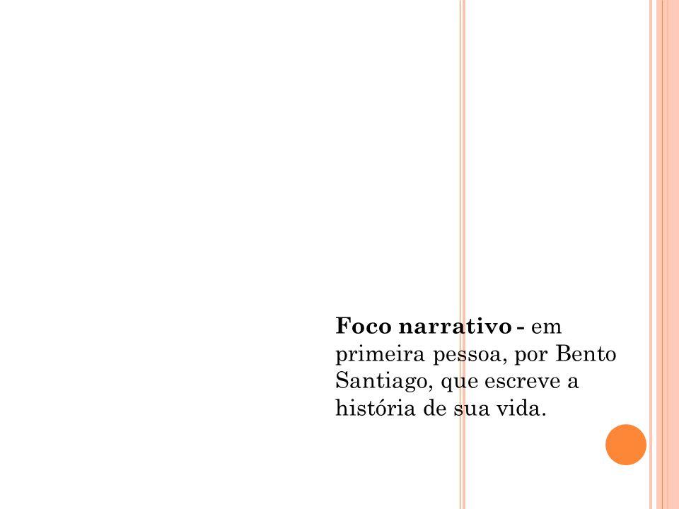 Foco narrativo - em primeira pessoa, por Bento Santiago, que escreve a história de sua vida.