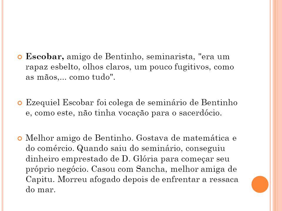 Escobar, amigo de Bentinho, seminarista, era um rapaz esbelto, olhos claros, um pouco fugitivos, como as mãos,... como tudo .