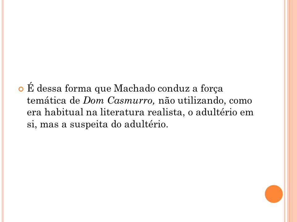 É dessa forma que Machado conduz a força temática de Dom Casmurro, não utilizando, como era habitual na literatura realista, o adultério em si, mas a suspeita do adultério.