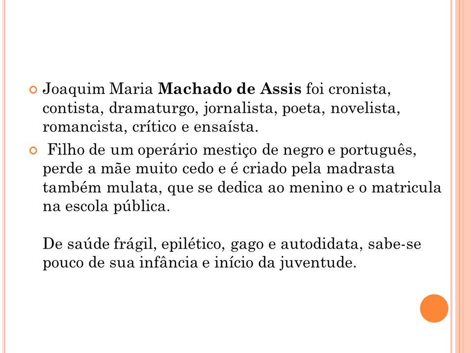 Joaquim Maria Machado de Assis foi cronista, contista, dramaturgo, jornalista, poeta, novelista, romancista, crítico e ensaísta.