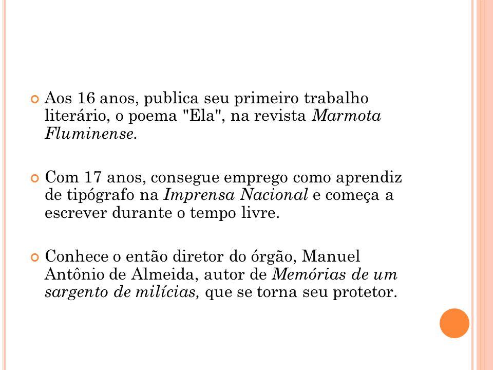 Aos 16 anos, publica seu primeiro trabalho literário, o poema Ela , na revista Marmota Fluminense.