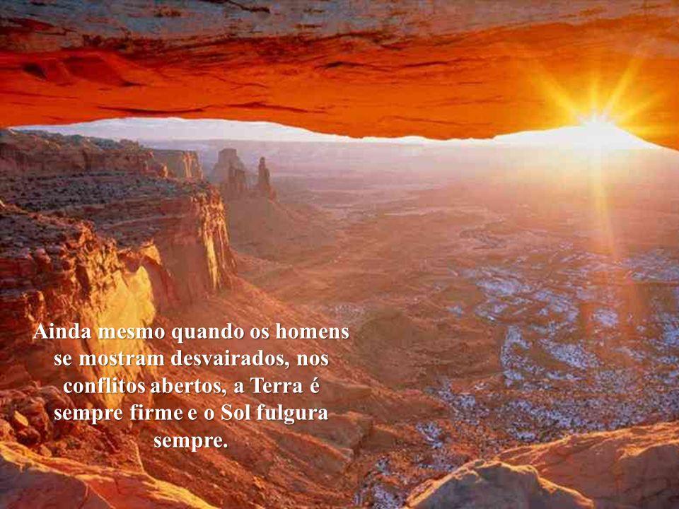 Ainda mesmo quando os homens se mostram desvairados, nos conflitos abertos, a Terra é sempre firme e o Sol fulgura sempre.