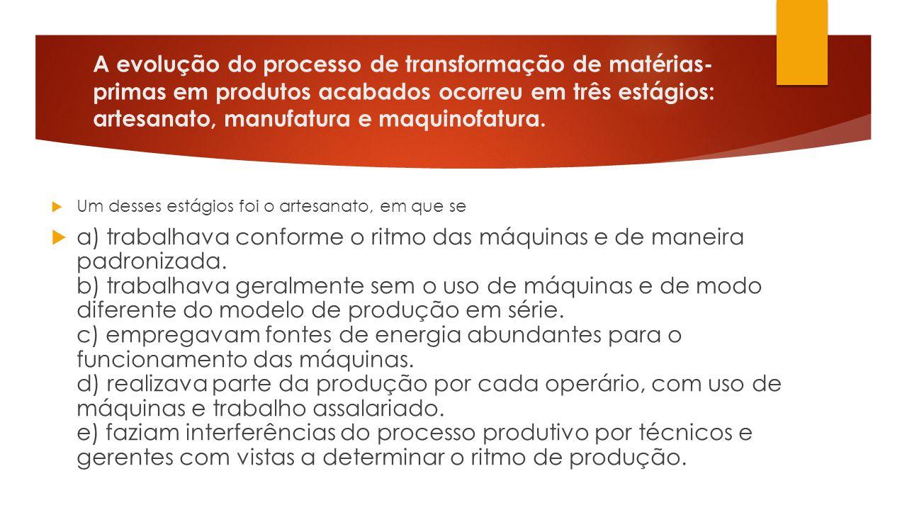 A evolução do processo de transformação de matérias-primas em produtos acabados ocorreu em três estágios: artesanato, manufatura e maquinofatura.