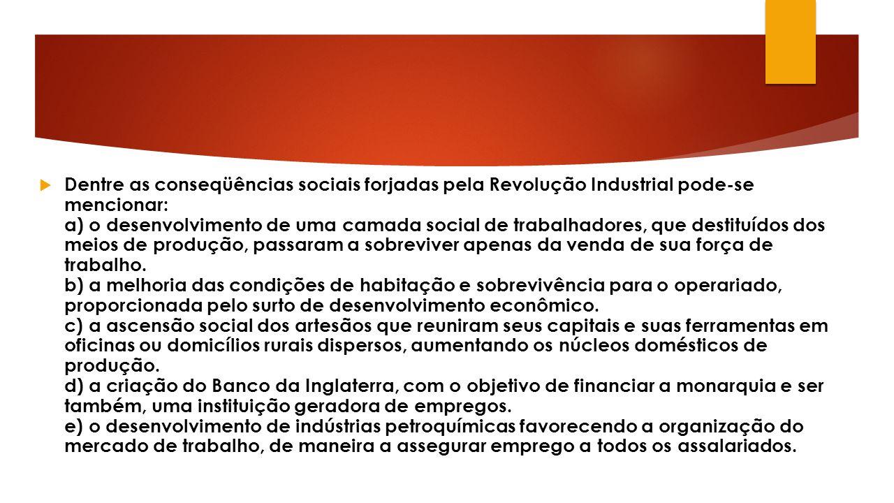 Dentre as conseqüências sociais forjadas pela Revolução Industrial pode-se mencionar: a) o desenvolvimento de uma camada social de trabalhadores, que destituídos dos meios de produção, passaram a sobreviver apenas da venda de sua força de trabalho.