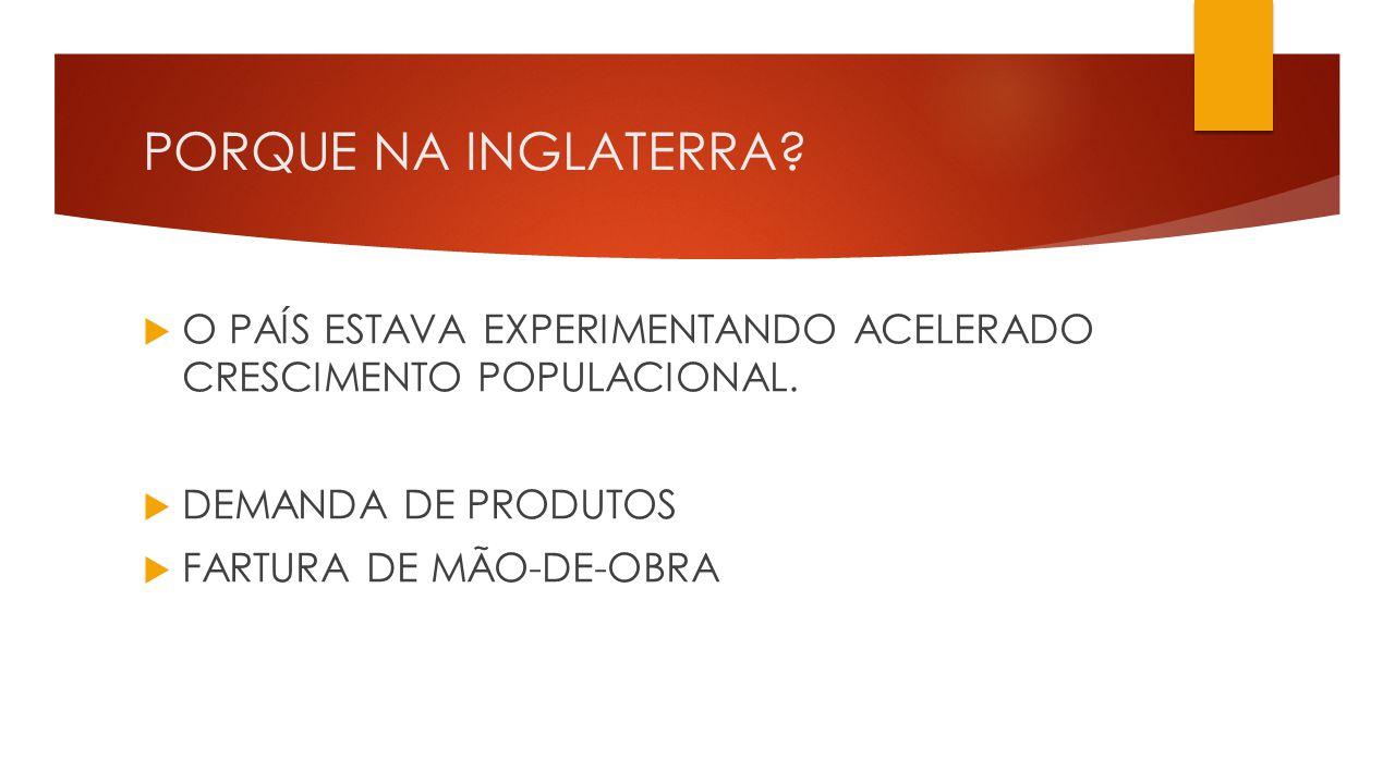 PORQUE NA INGLATERRA O PAÍS ESTAVA EXPERIMENTANDO ACELERADO CRESCIMENTO POPULACIONAL. DEMANDA DE PRODUTOS.