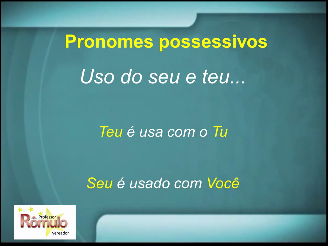 Uso do seu e teu... Pronomes possessivos Teu é usa com o Tu