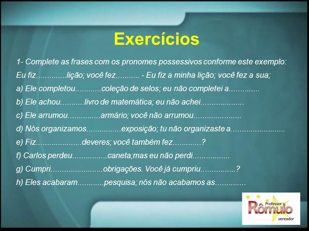 Exercícios 1- Complete as frases com os pronomes possessivos conforme este exemplo: