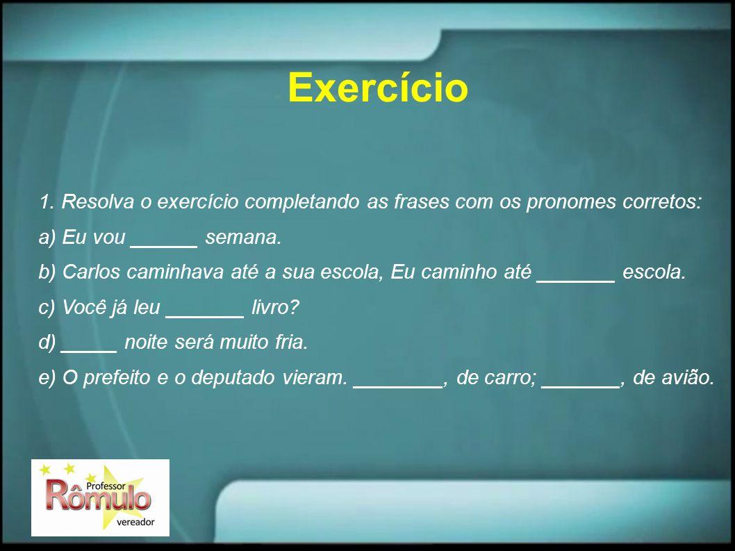 Exercício 1. Resolva o exercício completando as frases com os pronomes corretos: a) Eu vou ______ semana.