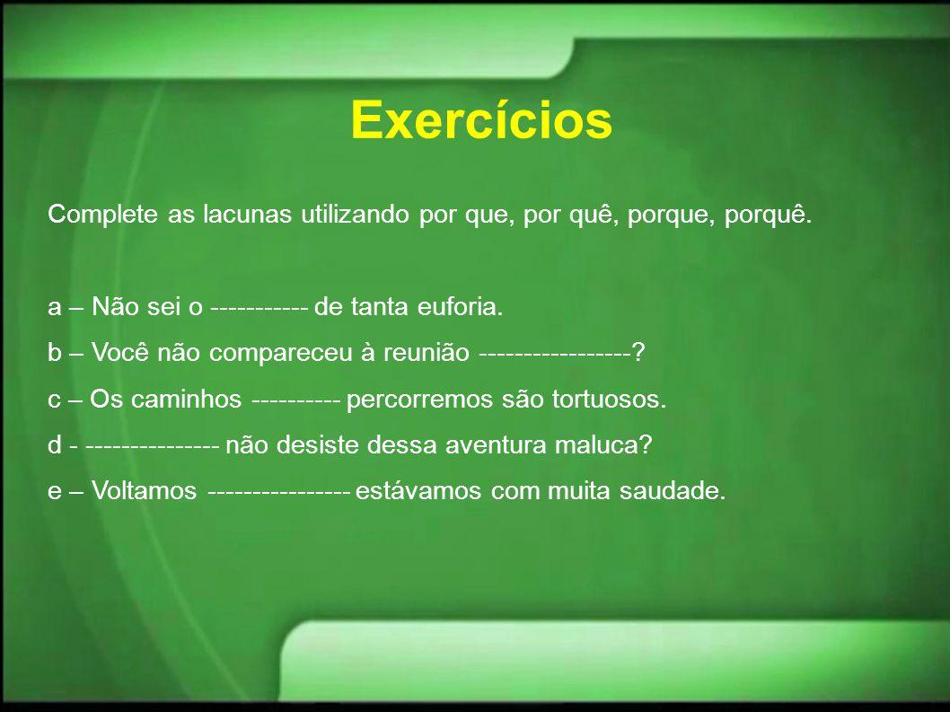 Exercícios Complete as lacunas utilizando por que, por quê, porque, porquê. a – Não sei o ----------- de tanta euforia.